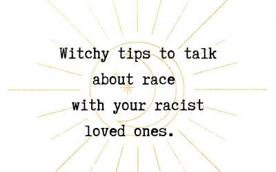 Witchy Tips to Talk About Race with your Racist Loved Ones